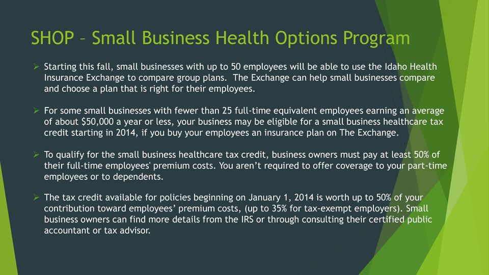 For some small businesses with fewer than 25 full-time equivalent employees earning an average of about $50,000 a year or less, your business may be eligible for a small business healthcare tax