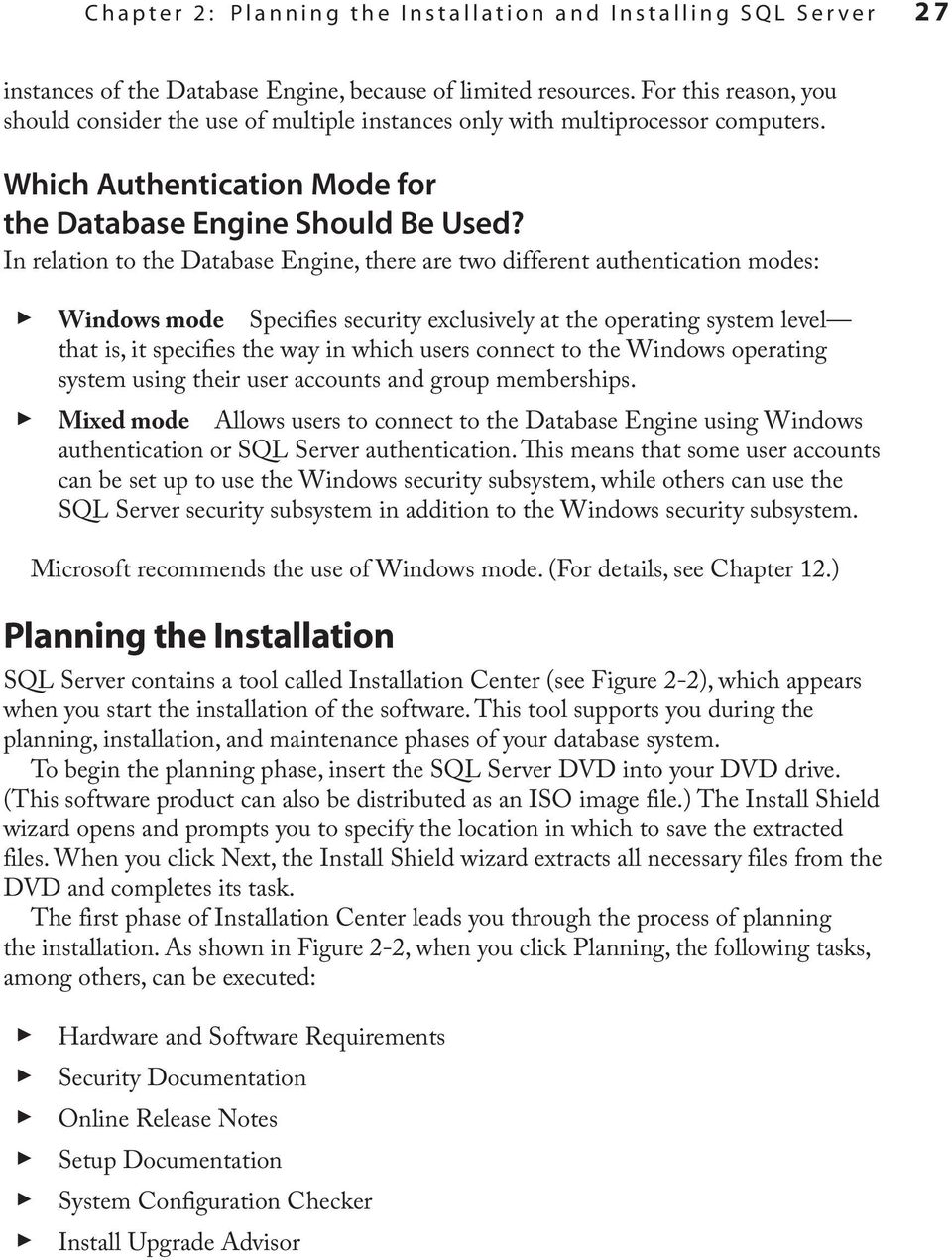 In relation to the Database Engine, there are two different authentication modes: Windows mode Specifies security exclusively at the operating system level that is, it specifies the way in which