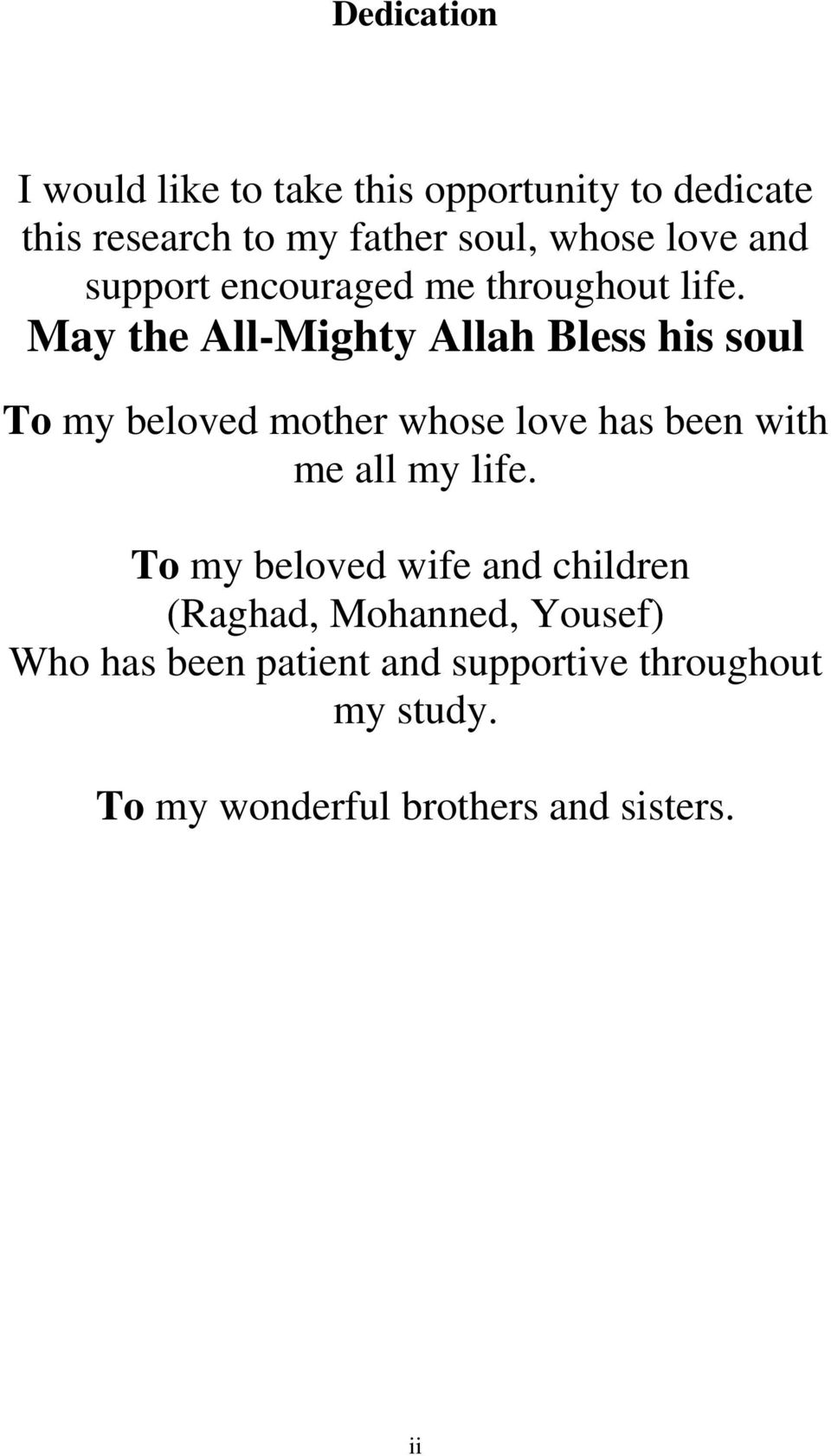 May the All-Mighty Allah Bless his soul To my beloved mother whose love has been with me all my life.