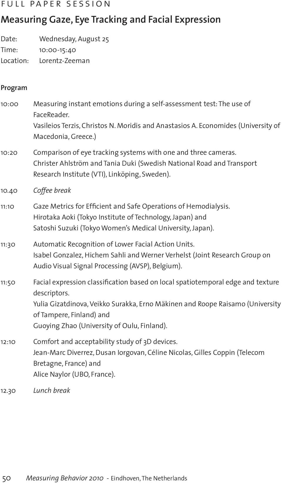 ) 10:20 Comparison of eye tracking systems with one and three cameras. Christer Ahlström and Tania Duki (Swedish National Road and Transport Research Institute (VTI), Linköping, Sweden). 10.40 Coffee break 11:10 Gaze Metrics for Efficient and Safe Operations of Hemodialysis.