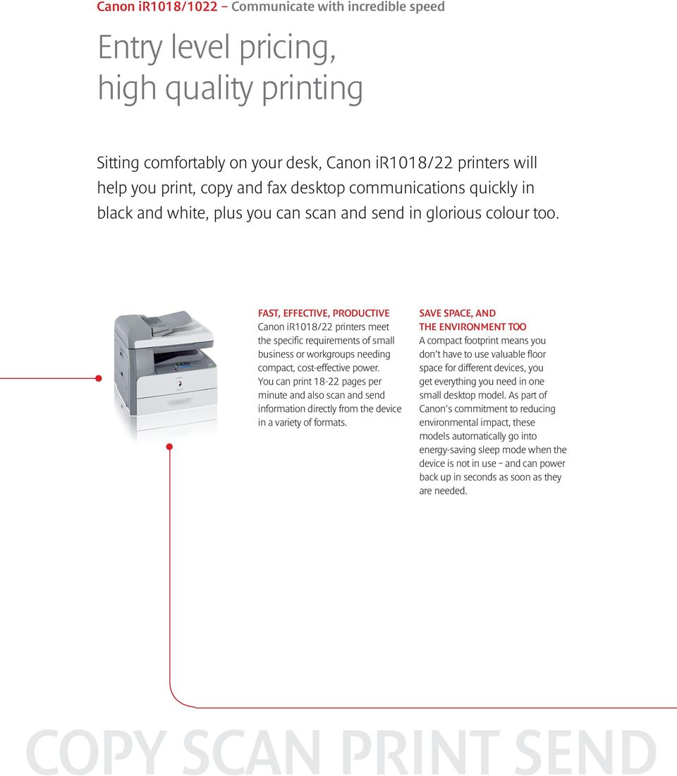 FAST, EFFECTIVE, PRODUCTIVE Canon ir1018/22 printers meet the specific requirements of small business or workgroups needing compact, cost-effective power.