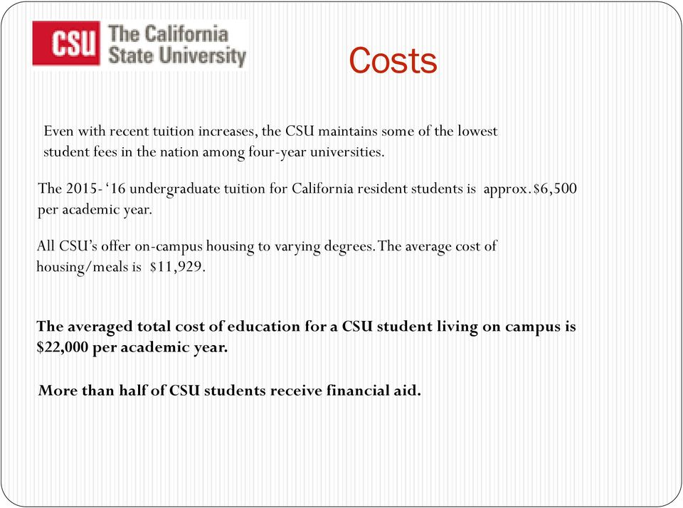 All CSU s offer on-campus housing to varying degrees. The average cost of housing/meals is $11,929.