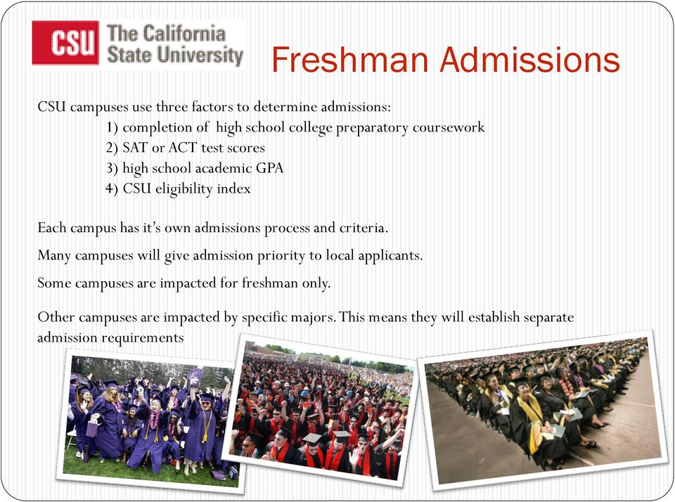 criteria. Many campuses will give admission priority to local applicants. Some campuses are impacted for freshman only.