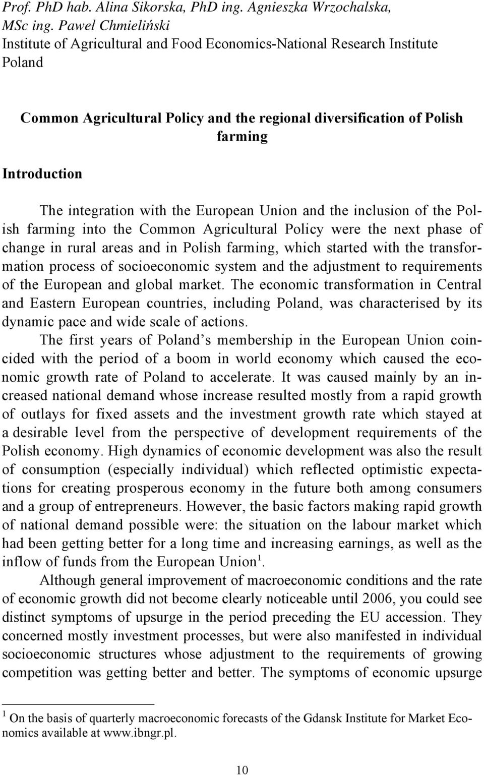 integration with the European Union and the inclusion of the Polish farming into the Common Agricultural Policy were the next phase of change in rural areas and in Polish farming, which started with