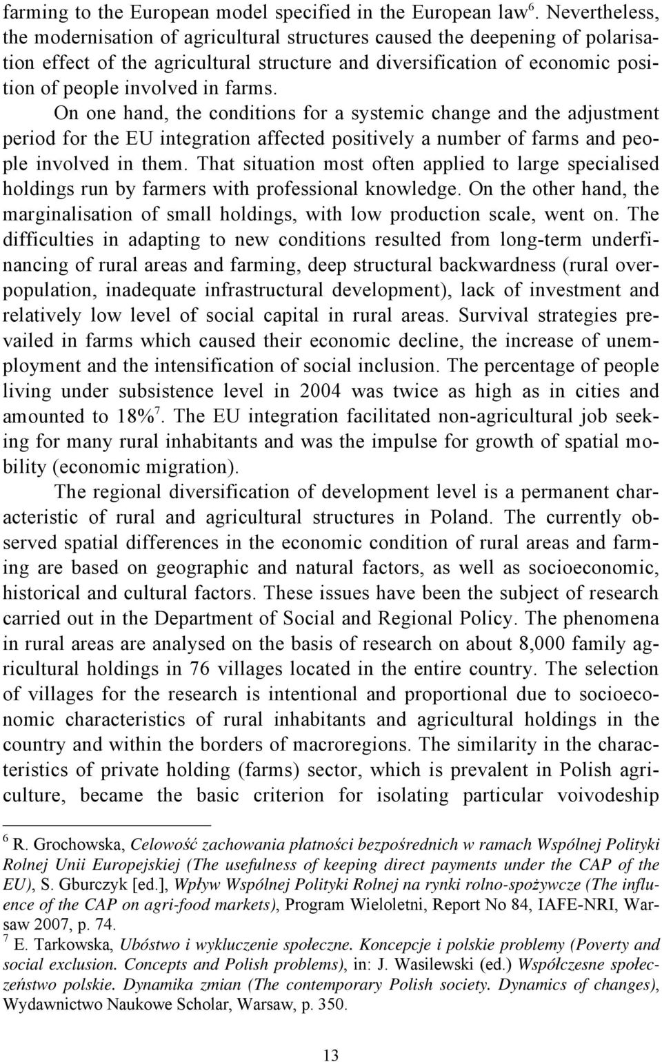 farms. On one hand, the conditions for a systemic change and the adjustment period for the EU integration affected positively a number of farms and people involved in them.
