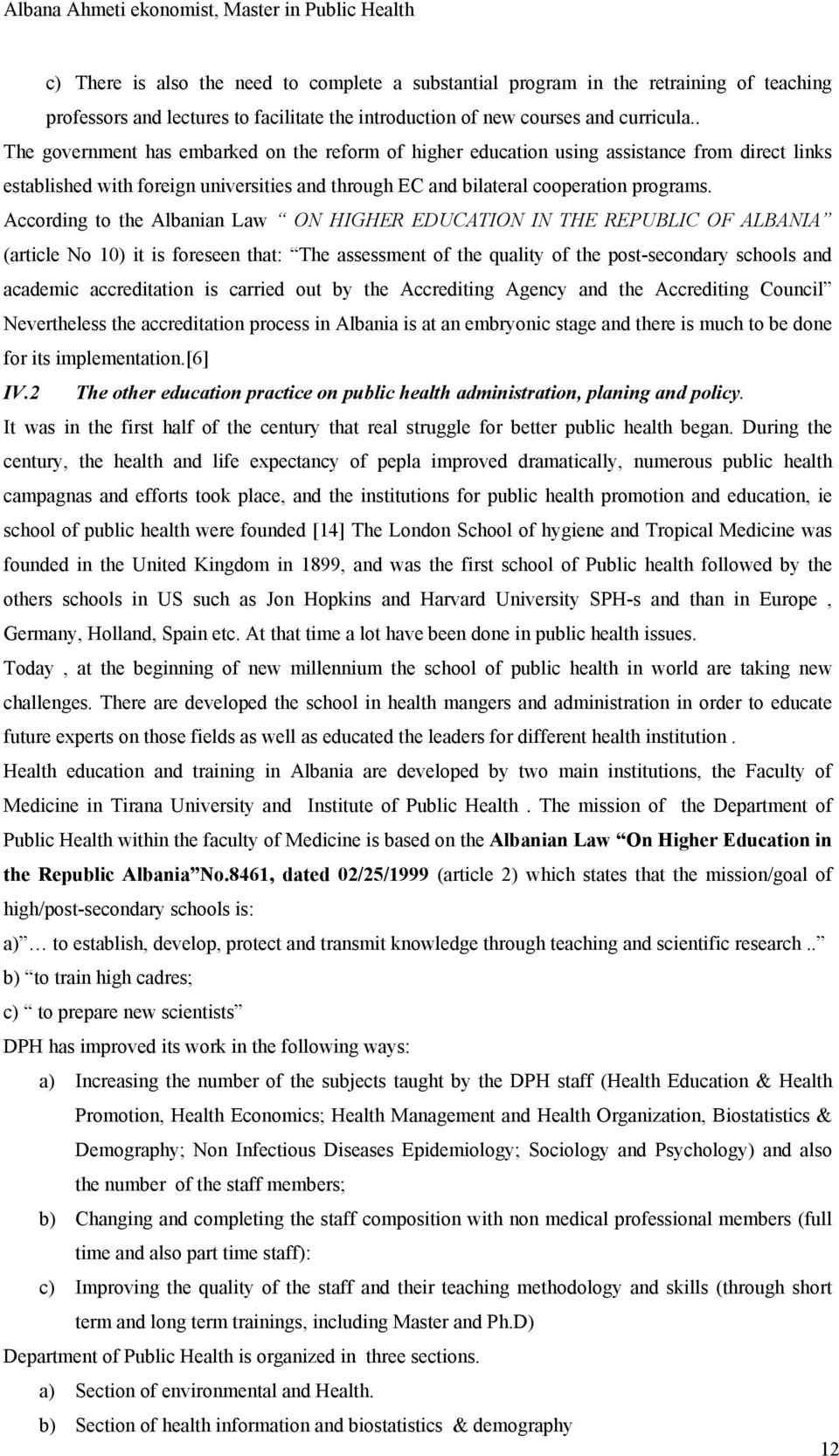 According to the Albanian Law ON HIGHER EDUCATION IN THE REPUBLIC OF ALBANIA (article No 10) it is foreseen that: The assessment of the quality of the post-secondary schools and academic
