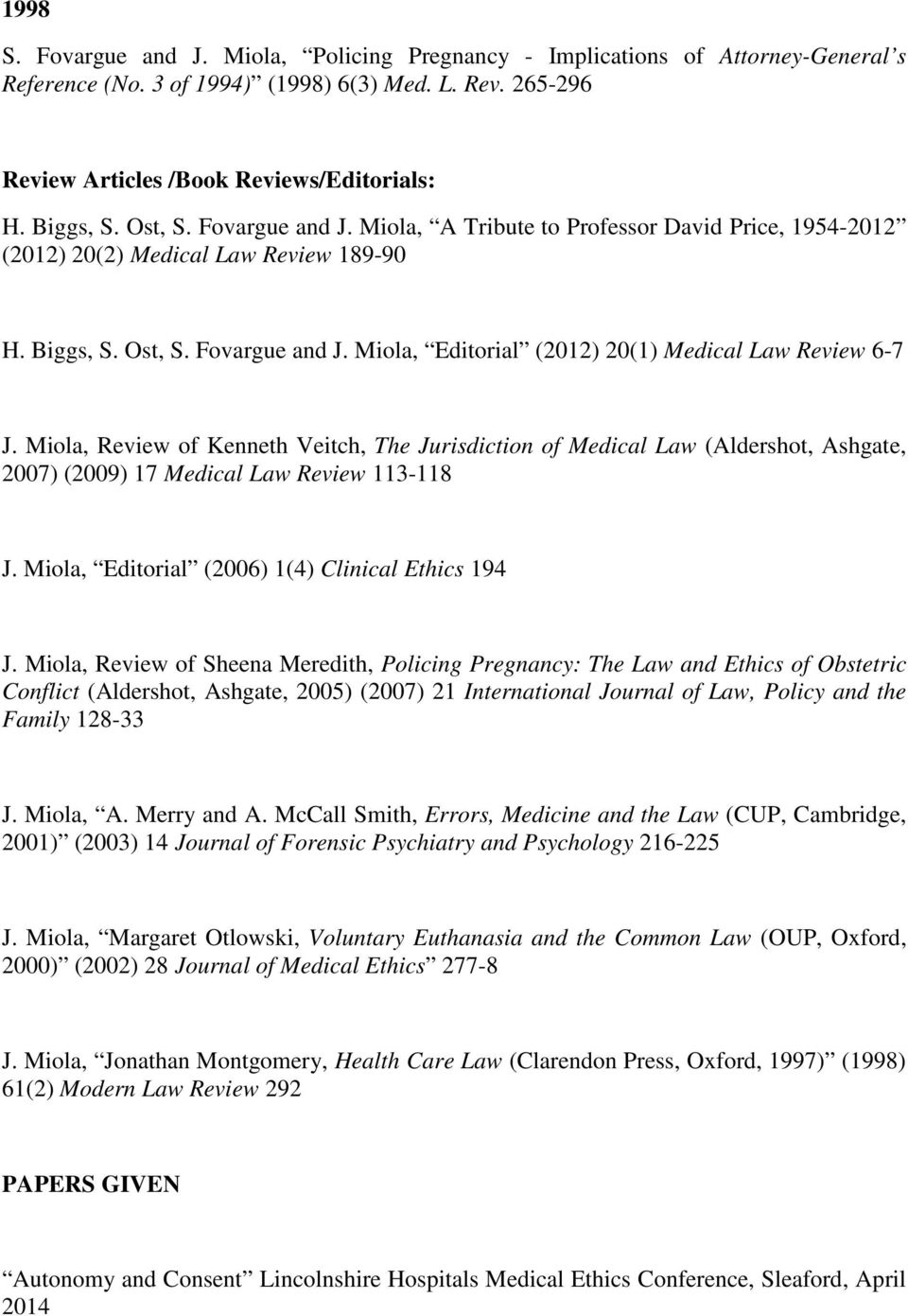 Miola, Review of Kenneth Veitch, The Jurisdiction of Medical Law (Aldershot, Ashgate, 2007) (2009) 17 Medical Law Review 113-118 J. Miola, Editorial (2006) 1(4) Clinical Ethics 194 J.