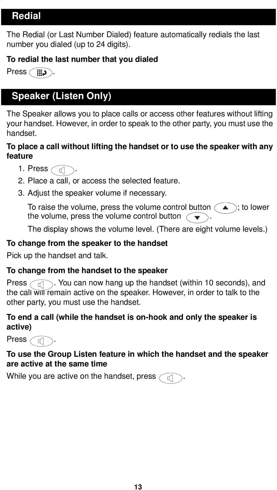 To place a call without lifting the handset or to use the speaker with any feature 1. Press. 2. Place a call, or access the selected feature. 3. Adjust the speaker volume if necessary.