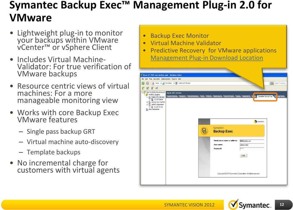 verification of VMware backups Resource centric views of virtual machines: For a more manageable monitoring view Works with core Backup Exec VMware