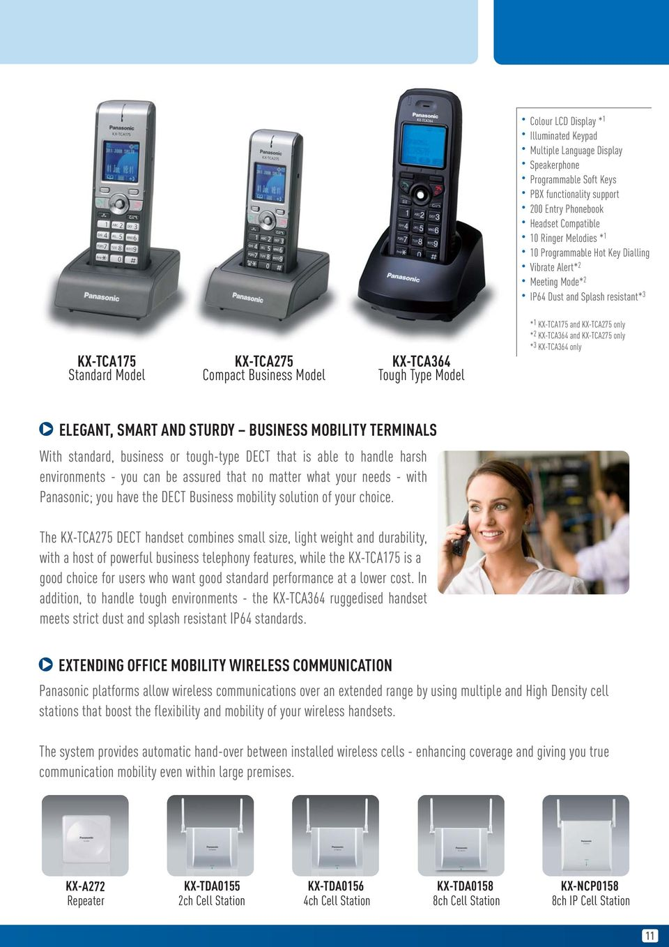 KX-TCA275 only * 2 KX-TCA364 and KX-TCA275 only * 3 KX-TCA364 only ELEGANT, SMART AND STURDY BUSINESS MOBILITY TERMINALS With standard, business or tough-type DECT that is able to handle harsh