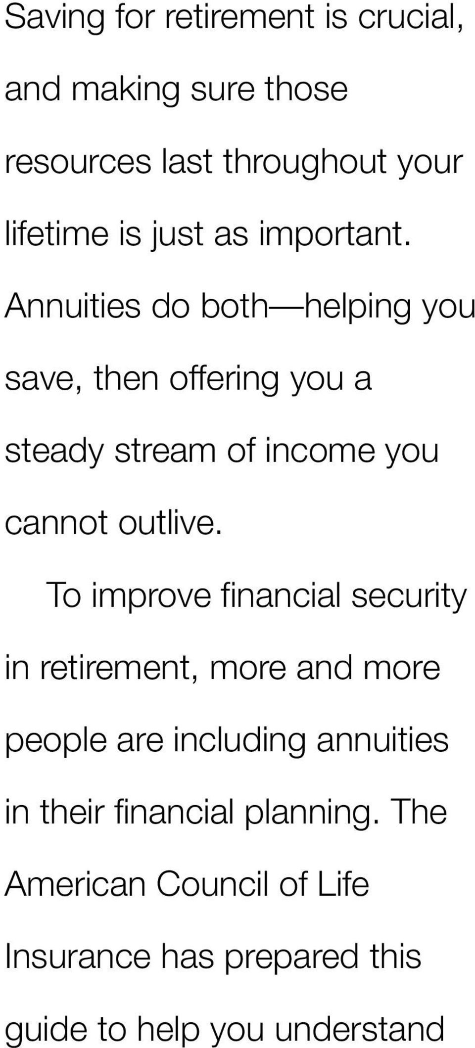 Annuities do both helping you save, then offering you a steady stream of income you cannot outlive.