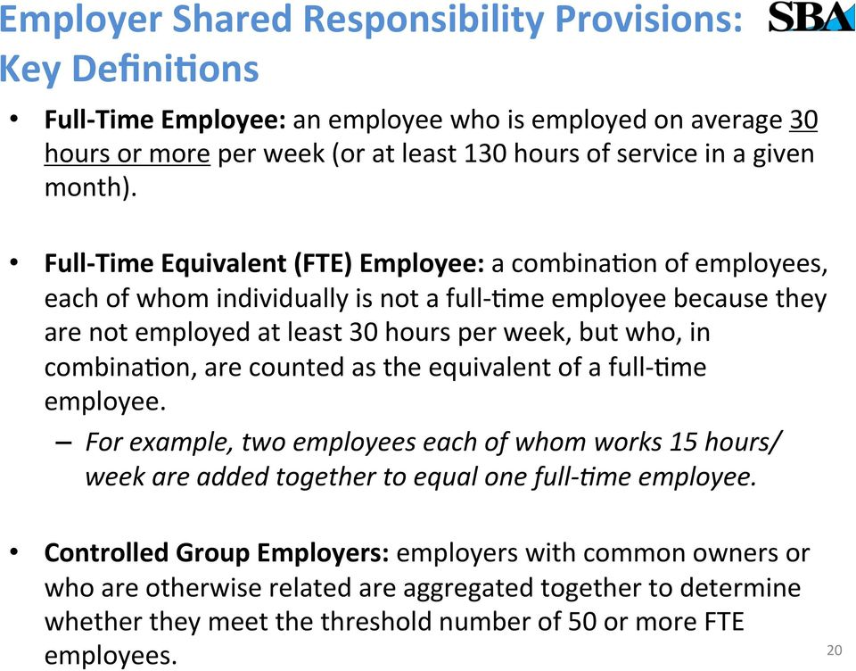 Full- Time Equivalent (FTE) Employee: a combinafon of employees, each of whom individually is not a full- Fme employee because they are not employed at least 30 hours per week, but who, in