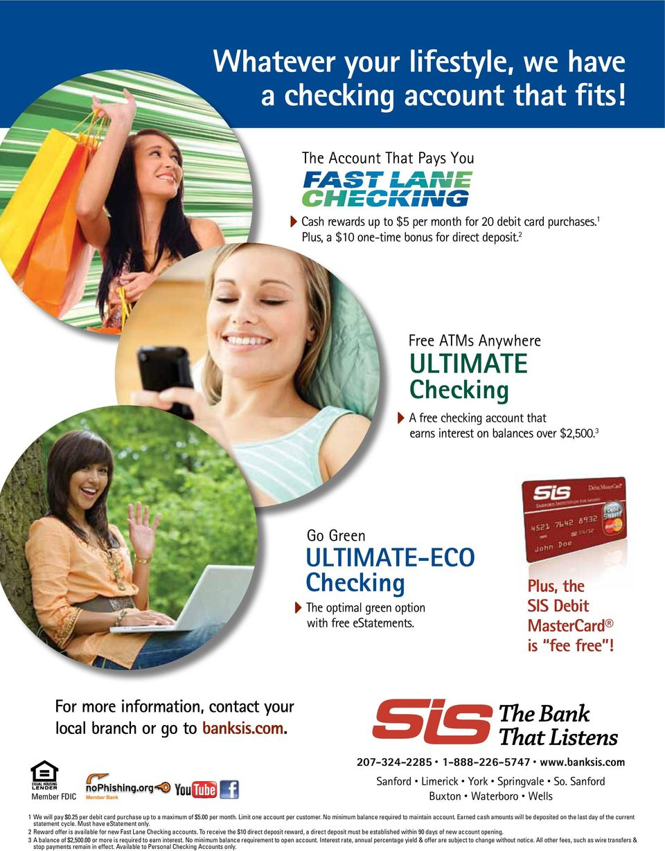 Plus, the SIS Debit MasterCard is fee free! For more information, contact your local branch or go to banksis.com. Member FDIC 207-324-2285 1-888-226-5747 www.banksis.com Sanford Limerick York Springvale So.