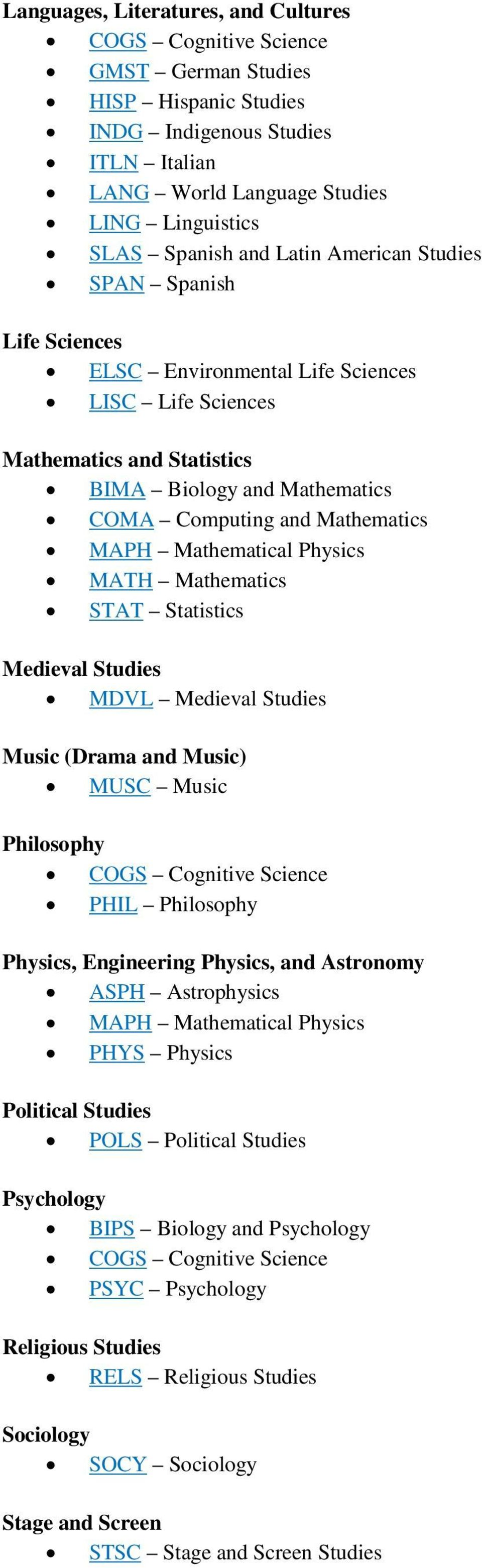 Mathematical Physics MATH Mathematics STAT Statistics Medieval Studies MDVL Medieval Studies Music (Drama and Music) MUSC Music Philosophy COGS Cognitive Science PHIL Philosophy Physics, Engineering