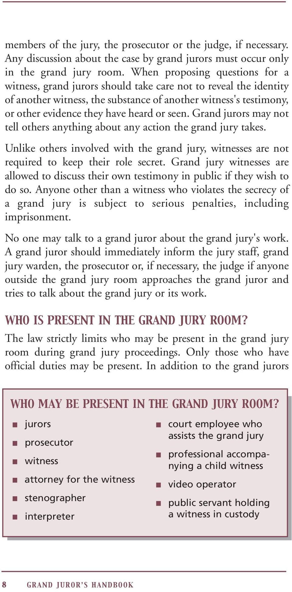 seen. Grand jurors may not tell others anything about any action the grand jury takes. Unlike others involved with the grand jury, witnesses are not required to keep their role secret.