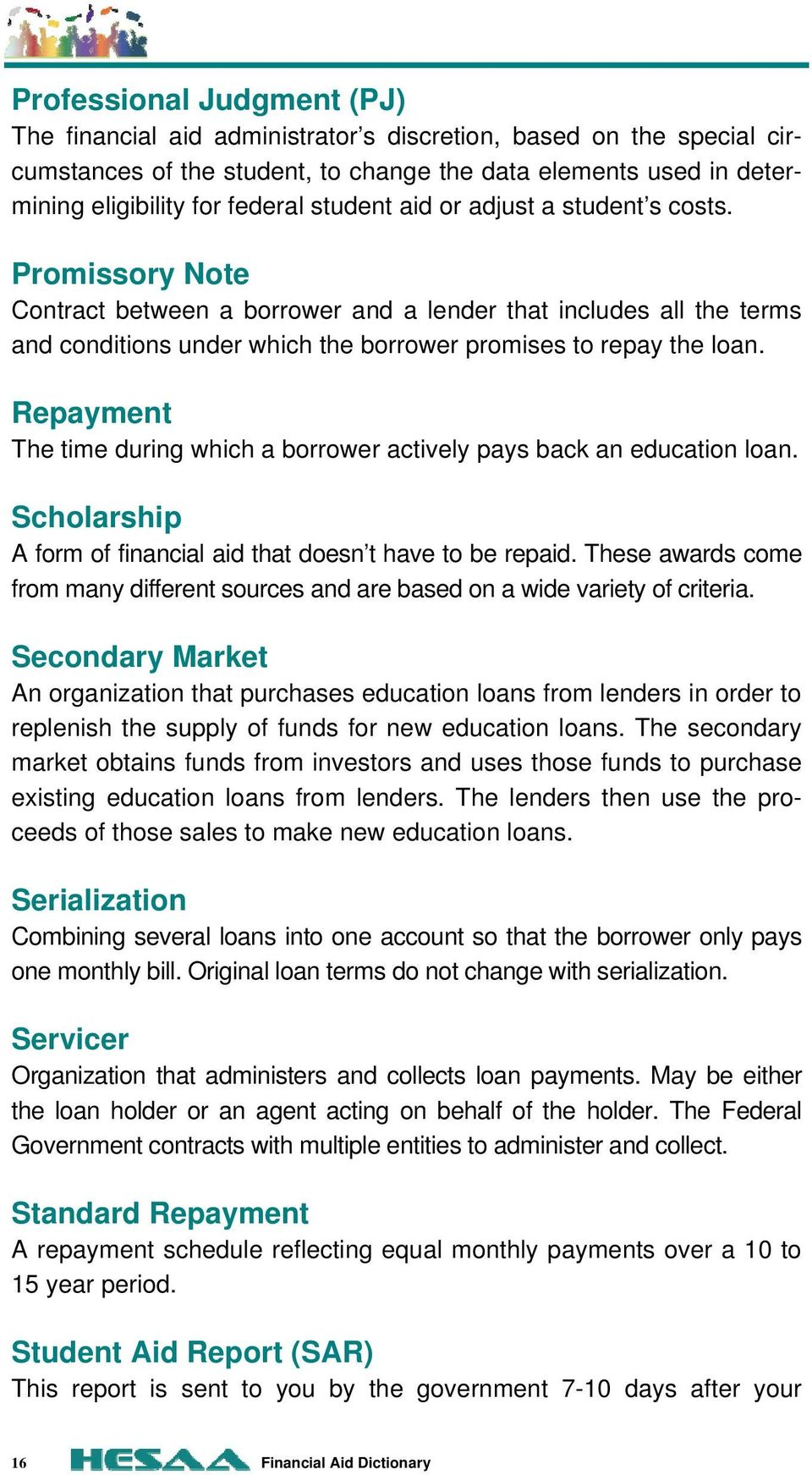 Repayment The time during which a borrower actively pays back an education loan. Scholarship A form of financial aid that doesn t have to be repaid.
