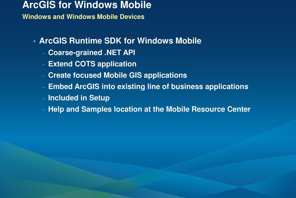 NET API - Extend COTS application - Create focused Mobile GIS applications -