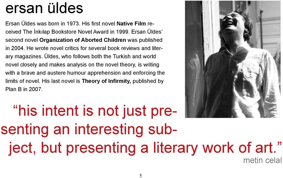 Üldes, who follows both the Turkish and world novel closely and makes analysis on the novel theory, is writing with a brave and austere humour apprehension and