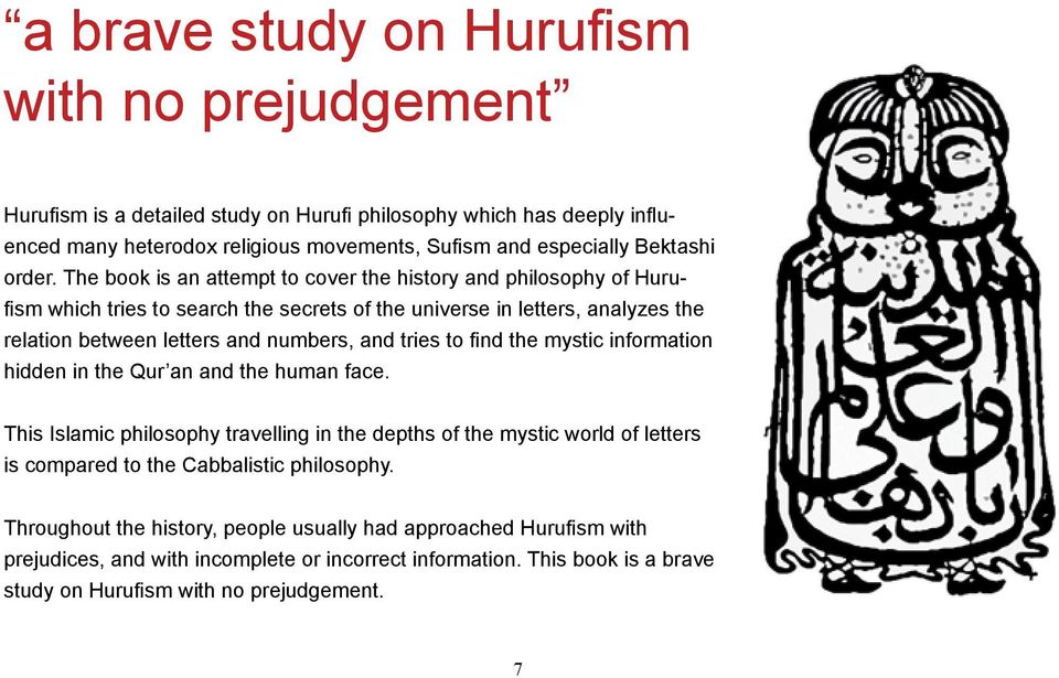 The book is an attempt to cover the history and philosophy of Hurufism which tries to search the secrets of the universe in letters, analyzes the relation between letters and numbers, and tries
