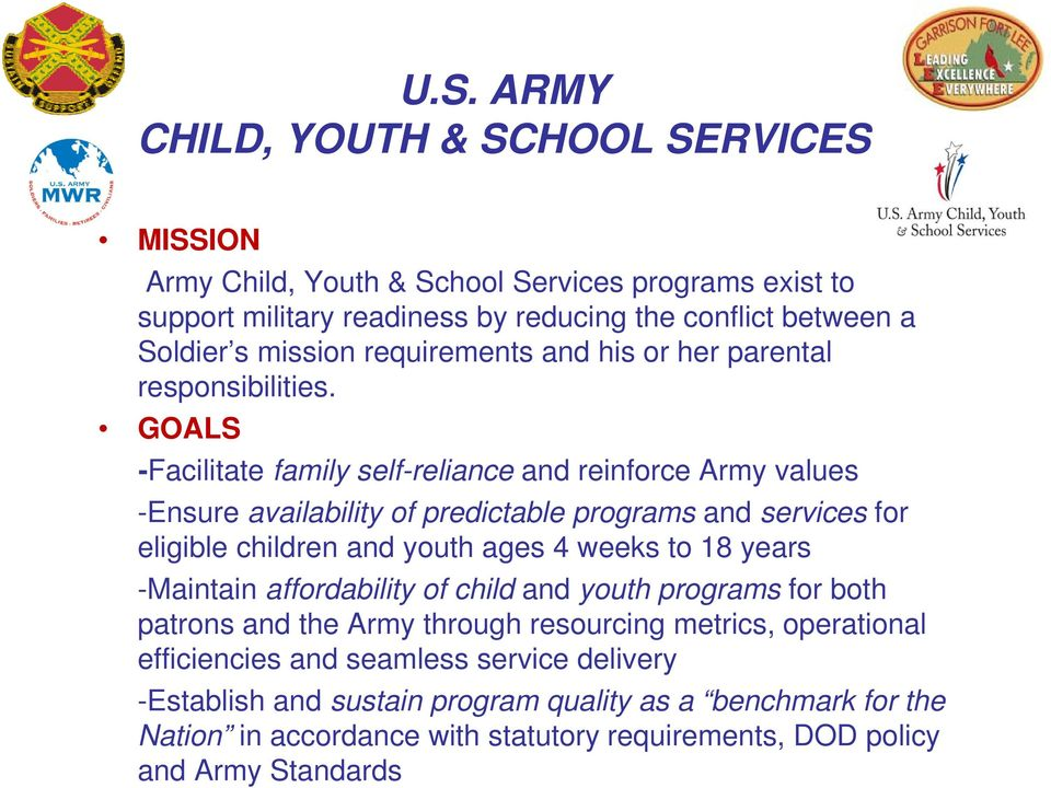 GOALS -Facilitate family self-reliance and reinforce Army values -Ensure availability of predictable programs and services for eligible children and youth ages 4 weeks to 18