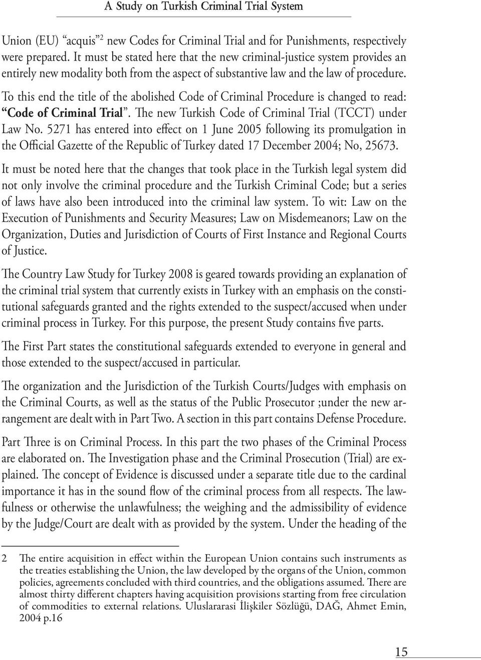To this end the title of the abolished Code of Criminal Procedure is changed to read: Code of Criminal Trial. The new Turkish Code of Criminal Trial (TCCT) under Law No.