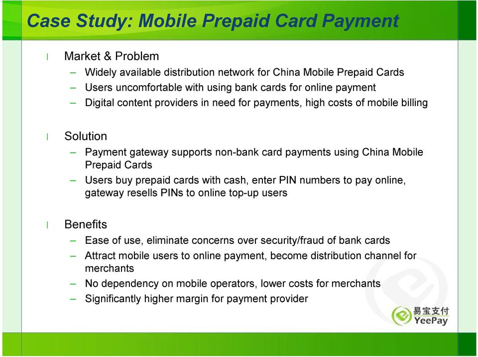 buy prepaid cards with cash, enter PIN numbers to pay online, gateway resells PINs to online top-up users Benefits Ease of use, eliminate concerns over security/fraud of bank cards
