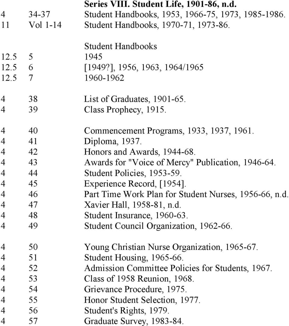 "4 43 Awards for ""Voice of Mercy"" Publication, 1946-64. 4 44 Student Policies, 1953-59. 4 45 Experience Record, [1954]. 4 46 Part Time Work Plan for Student Nurses, 1956-66, n.d. 4 47 Xavier Hall, 1958-81, n."