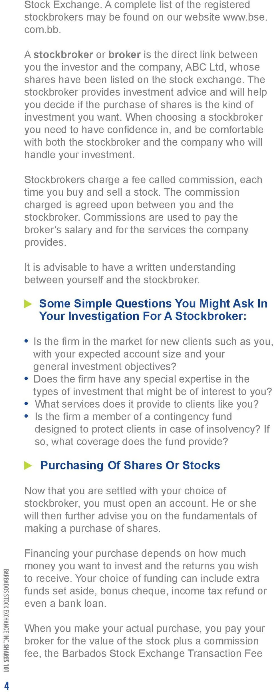 The stockbroker provides investment advice and will help you decide if the purchase of shares is the kind of investment you want.