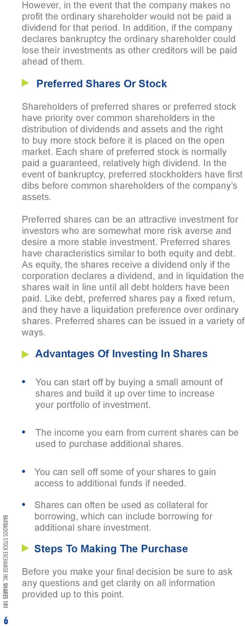 Preferred Shares Or Stock Shareholders of preferred shares or preferred stock have priority over common shareholders in the distribution of dividends and assets and the right to buy more stock before