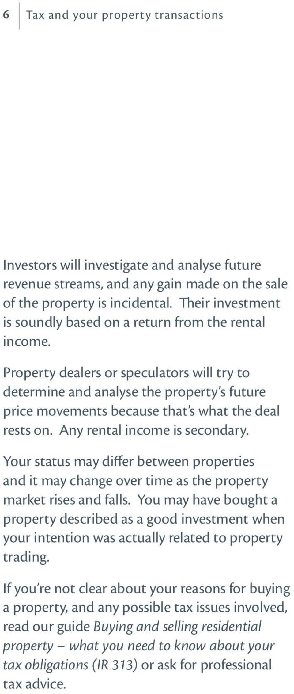 Property dealers or speculators will try to determine and analyse the property s future price movements because that s what the deal rests on. Any rental income is secondary.