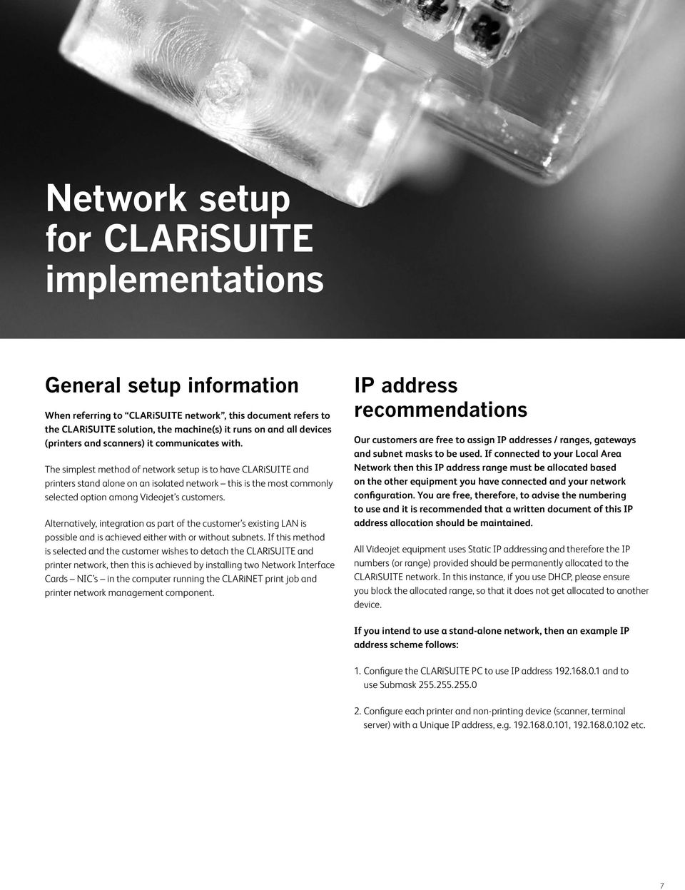 The simplest method of network setup is to have CLARiSUITE and printers stand alone on an isolated network this is the most commonly selected option among Videojet s customers.