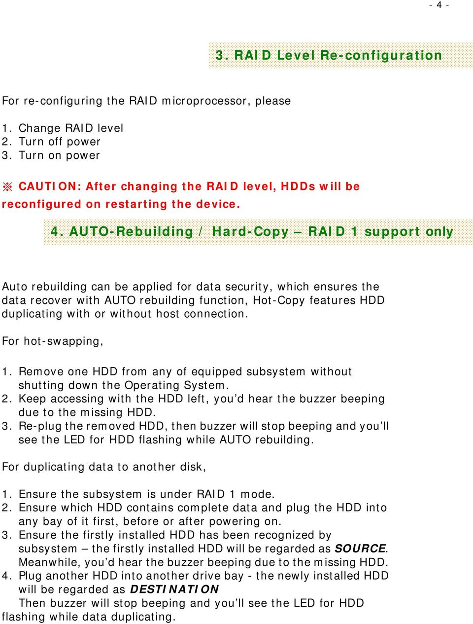 AUTO-Rebuilding / Hard-Copy RAID 1 support only Auto rebuilding can be applied for data security, which ensures the data recover with AUTO rebuilding function, Hot-Copy features HDD duplicating with