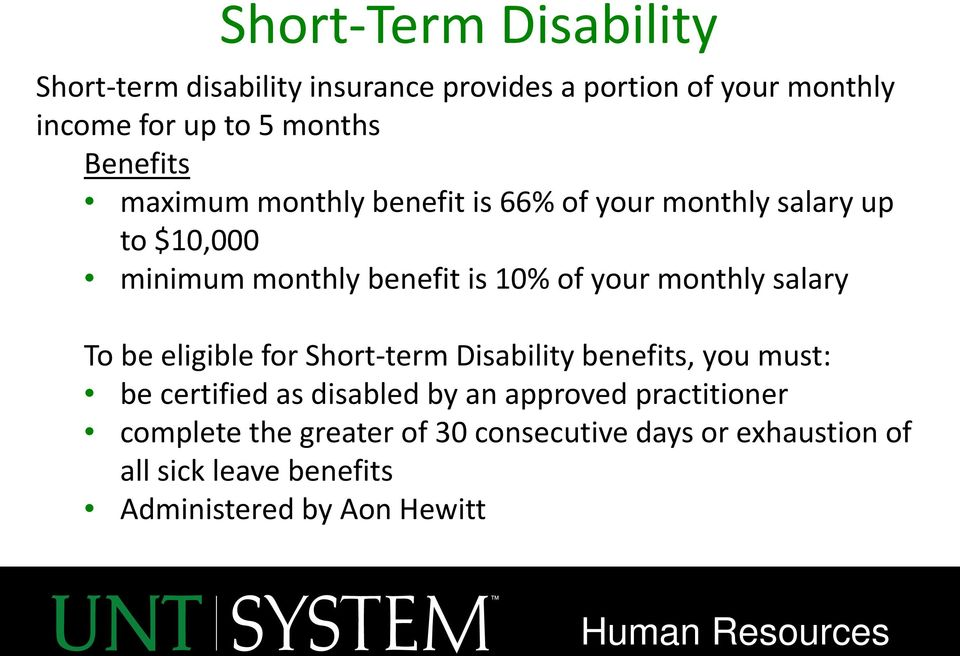 monthly salary To be eligible for Short-term Disability benefits, you must: be certified as disabled by an approved