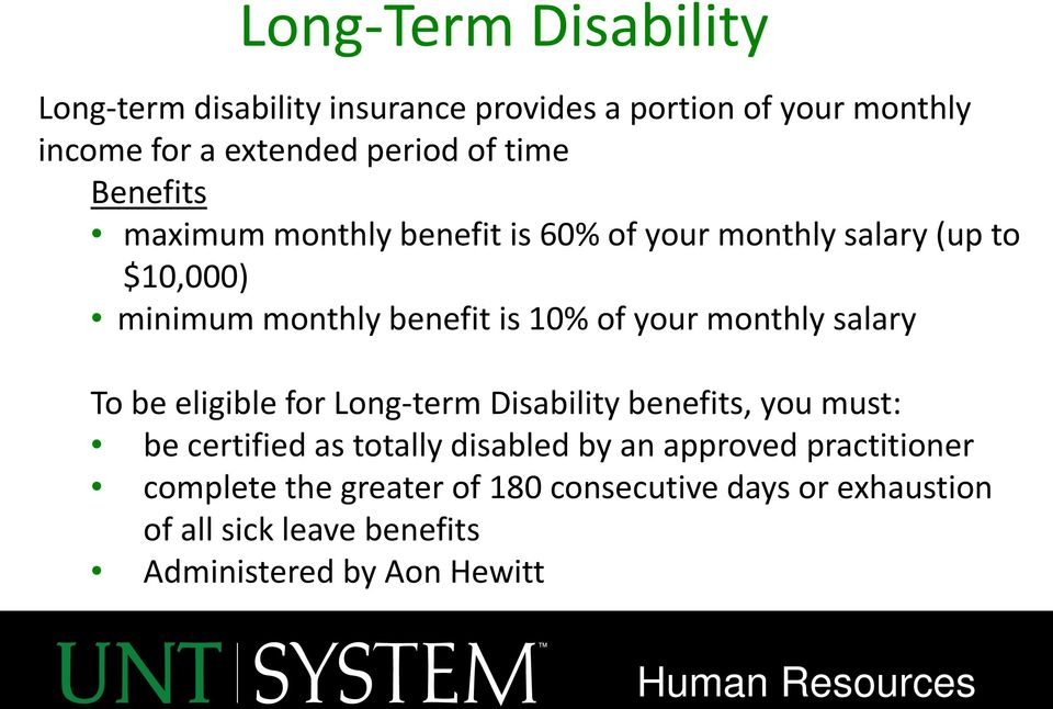 monthly salary To be eligible for Long-term Disability benefits, you must: be certified as totally disabled by an approved