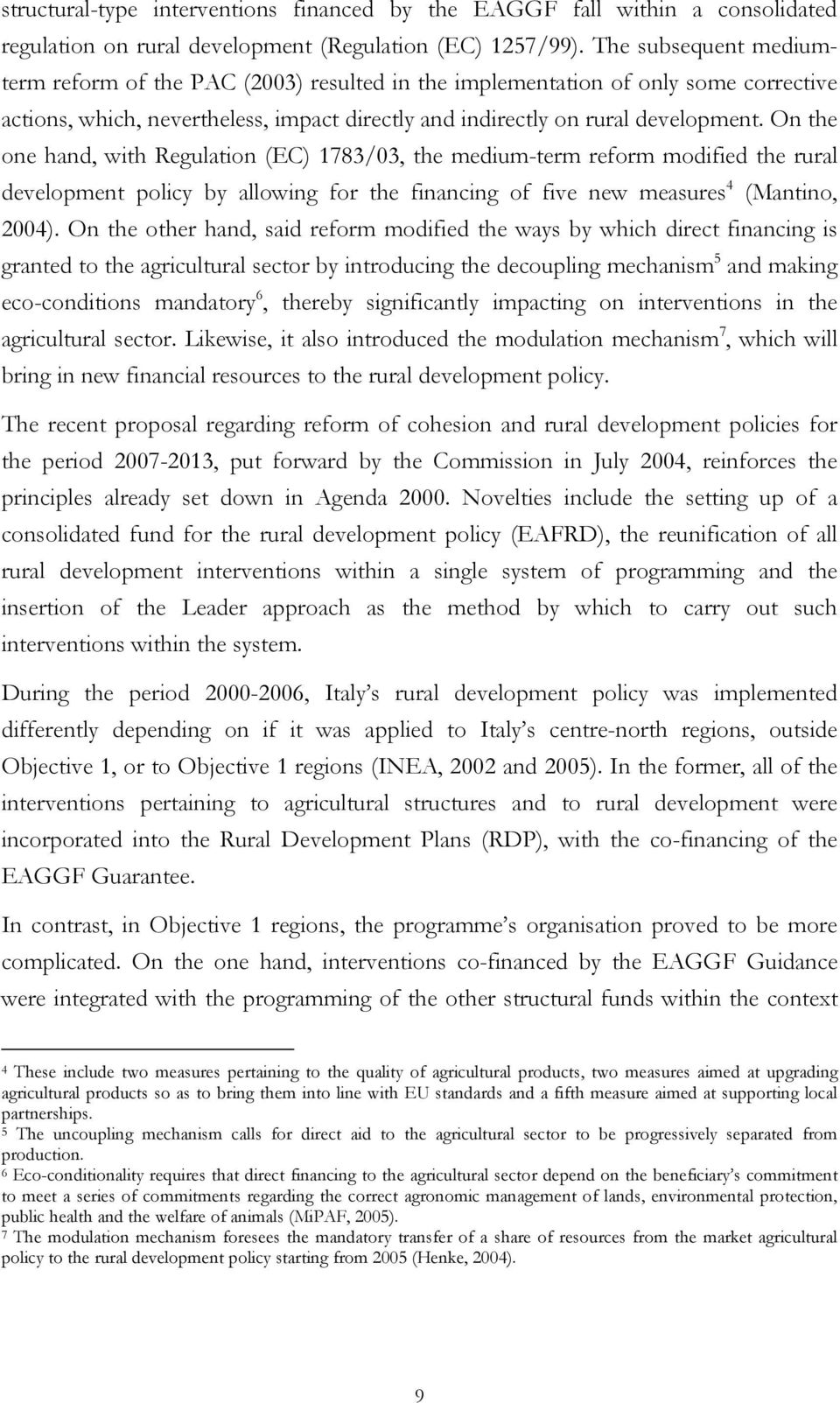 On the one hand, with Regulation (EC) 1783/03, the medium-term reform modified the rural development policy by allowing for the financing of five new measures 4 (Mantino, 2004).