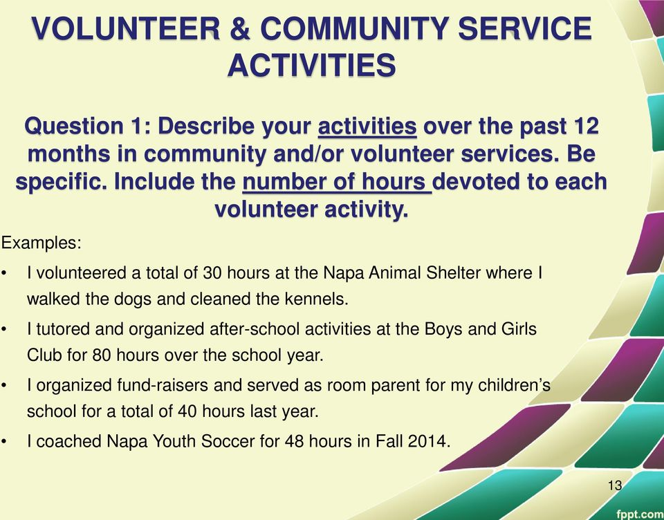 Examples: I volunteered a total of 30 hours at the Napa Animal Shelter where I walked the dogs and cleaned the kennels.