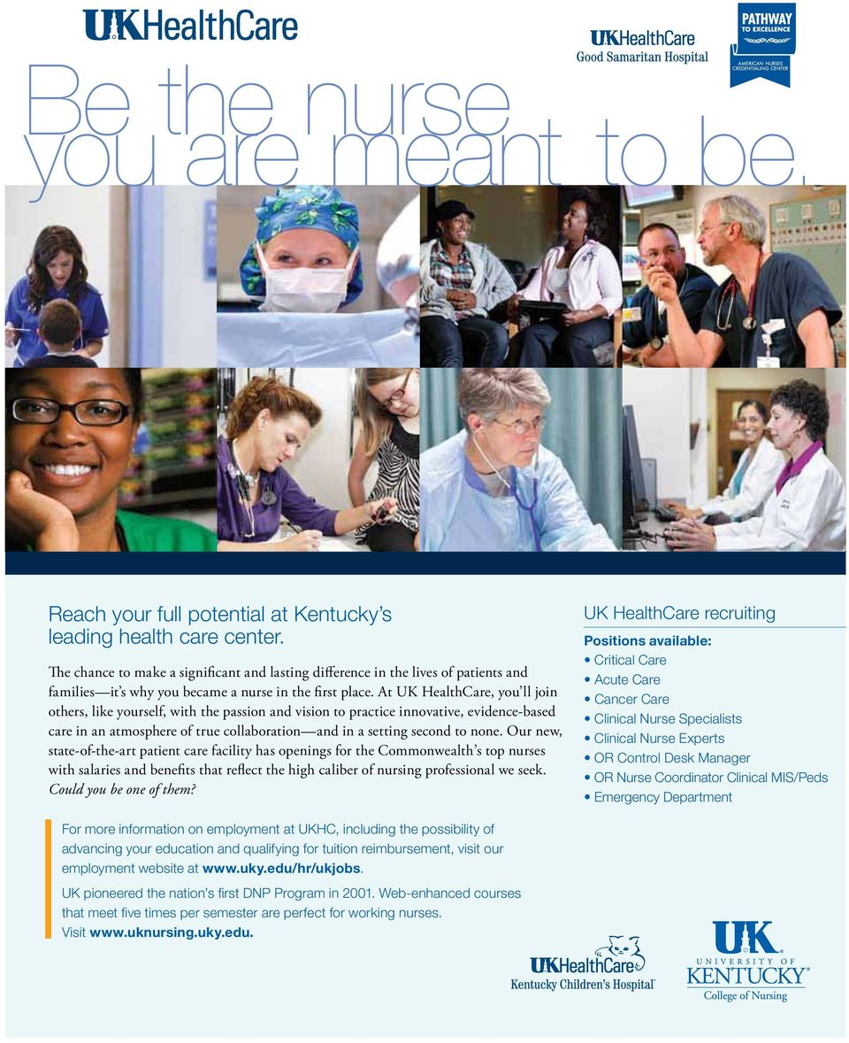 At UK HealthCare, you ll join others, like yourself, with the passion and vision to practice innovative, evidence-based care in an atmosphere of true collaboration and in a setting second to none.