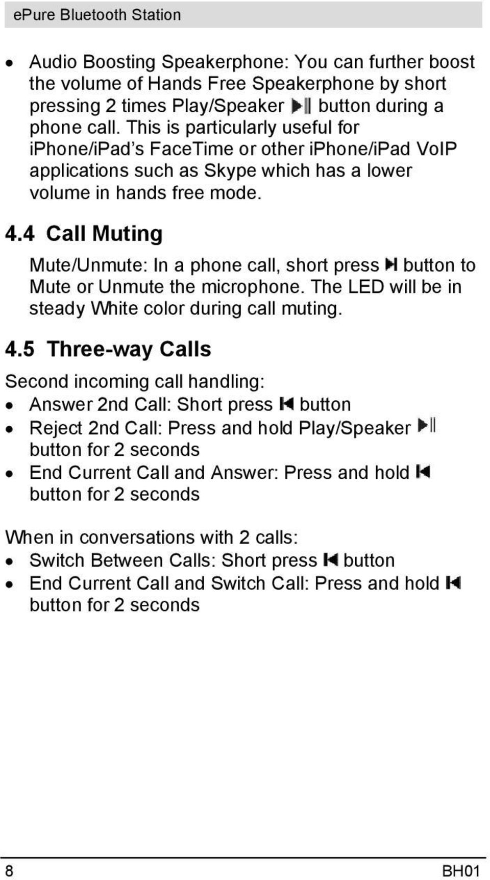 4 Call Muting Mute/Unmute: In a phone call, short press button to Mute or Unmute the microphone. The LED will be in steady White color during call muting. 4.