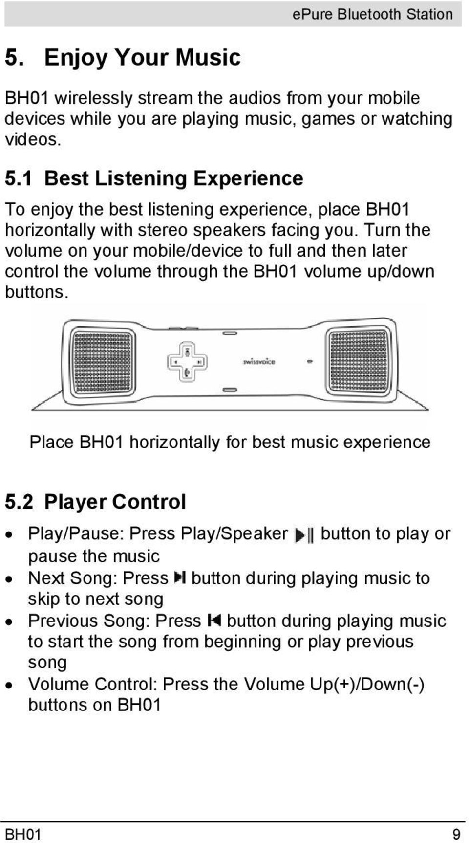 Turn the volume on your mobile/device to full and then later control the volume through the BH01 volume up/down buttons. Place BH01 horizontally for best music experience 5.