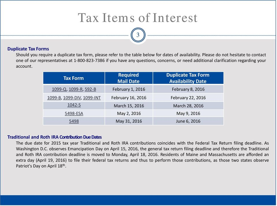 Tax Form Required Mail Date Duplicate Tax Form Availability Date 1099-Q, 1099-R, 592-B February 1, 2016 February 8, 2016 1099-B, 1099-DIV, 1099-INT February 16, 2016 February 22, 2016 1042-S March