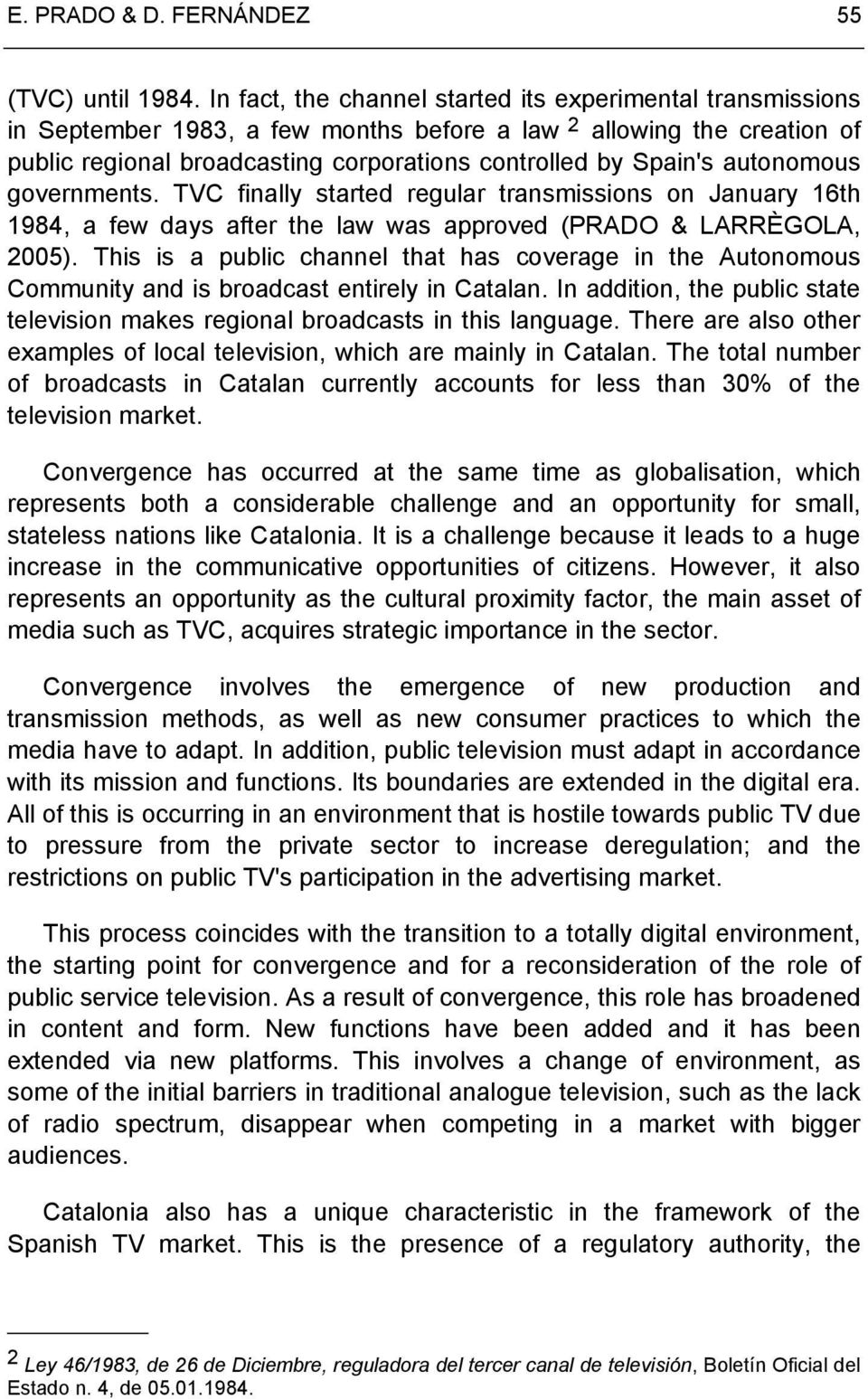 autonomous governments. TVC finally started regular transmissions on January 16th 1984, a few days after the law was approved (PRADO & LARRÈGOLA, 2005).