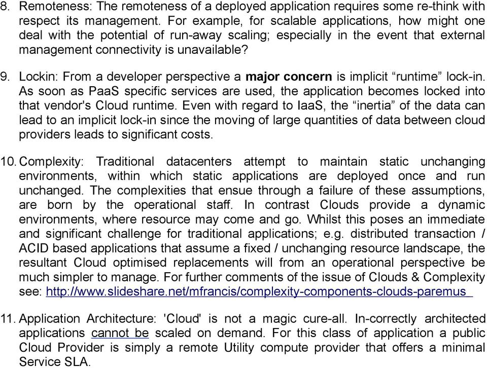 Lockin: From a developer perspective a major concern is implicit runtime lock-in. As soon as PaaS specific services are used, the application becomes locked into that vendor's Cloud runtime.