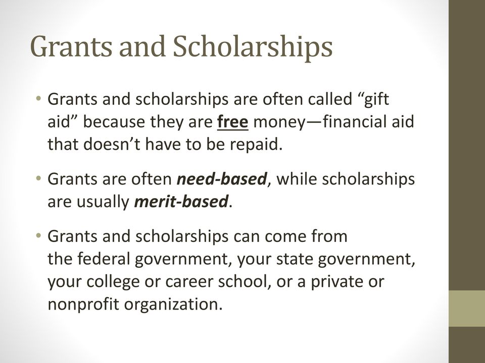 Grants are often need-based, while scholarships are usually merit-based.