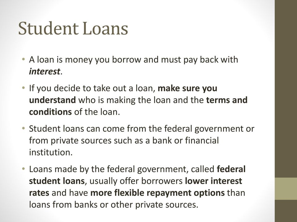 Student loans can come from the federal government or from private sources such as a bank or financial institution.
