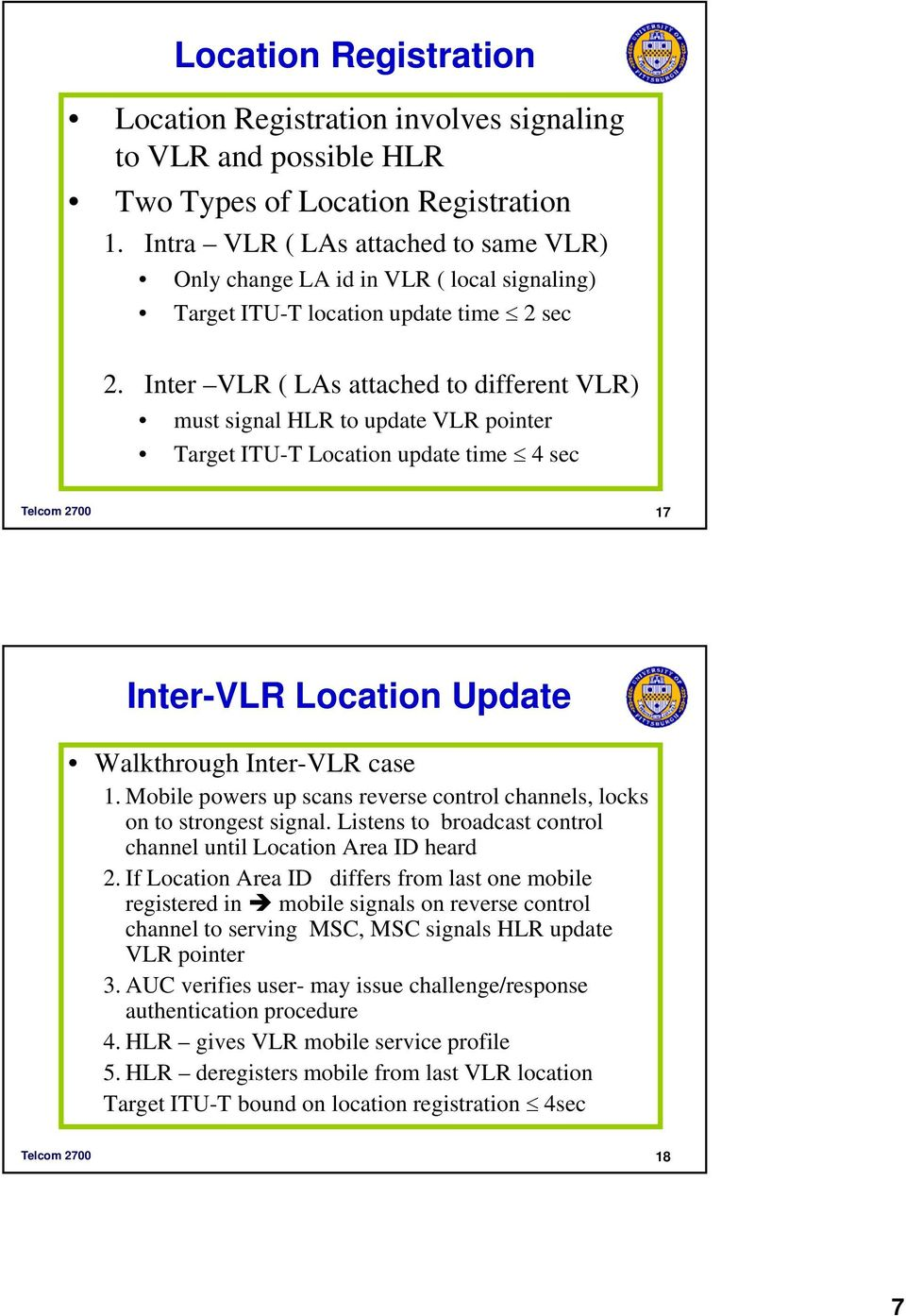 Inter VLR ( LAs attached to different VLR) must signal HLR to update VLR pointer Target ITU-T Location update time 4 sec Telcom 2700 17 Inter-VLR Location Update Walkthrough Inter-VLR case 1.