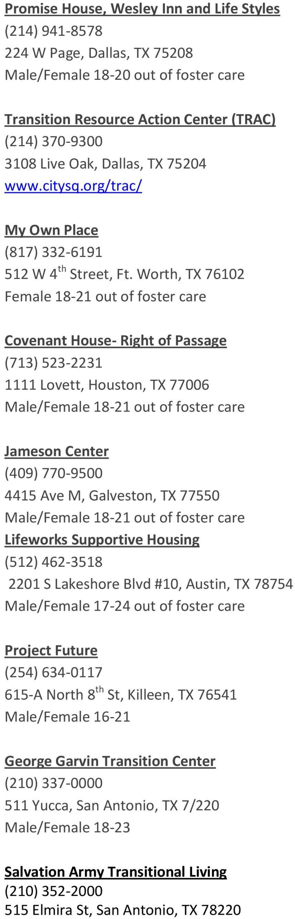 Worth, TX 76102 Female 18-21 out of foster care Covenant House- Right of Passage (713) 523-2231 1111 Lovett, Houston, TX 77006 Male/Female 18-21 out of foster care Jameson Center (409) 770-9500 4415