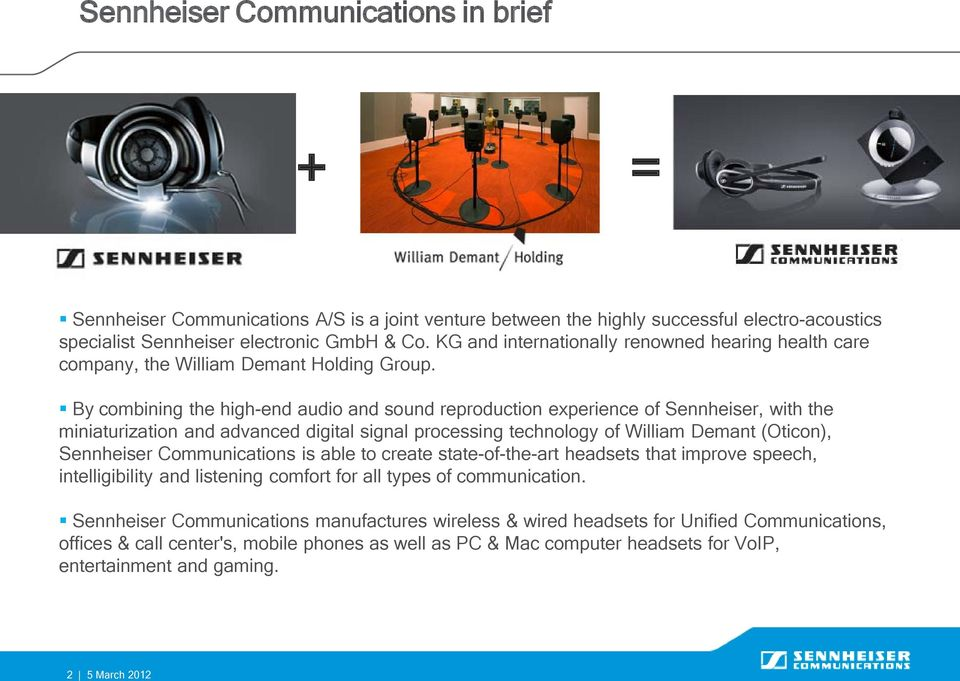 By combining the high-end audio and sound reproduction experience of Sennheiser, with the miniaturization and advanced digital signal processing technology of William Demant (Oticon), Sennheiser