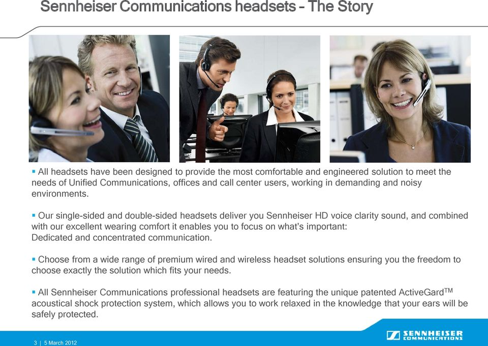Our single-sided and double-sided headsets deliver you Sennheiser HD voice clarity sound, and combined with our excellent wearing comfort it enables you to focus on what s important: Dedicated and