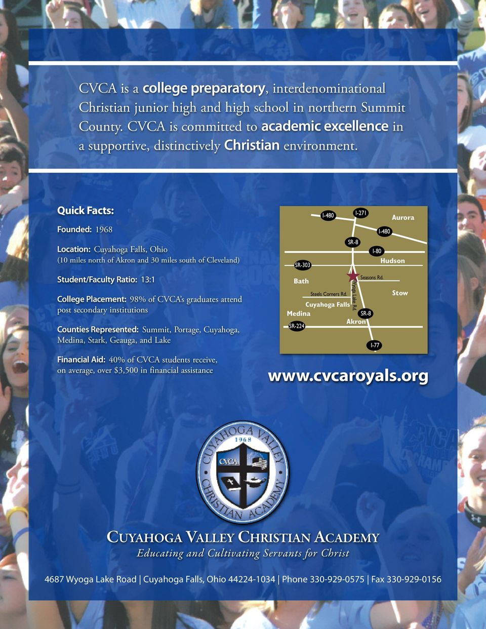 Quick Facts: Founded: 1968 Location: Cuyahoga Falls, Ohio (10 miles north of Akron and 30 miles south of Cleveland) Student/Faculty Ratio: 13:1 College Placement: 98% of CVCA s graduates attend post