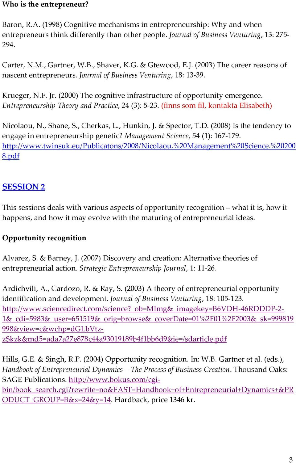 (2000) The cognitive infrastructure of opportunity emergence. Entrepreneurship Theory and Practice, 24 (3): 5 23. (finns som fil, kontakta Elisabeth) Nicolaou, N., Shane, S., Cherkas, L., Hunkin, J.